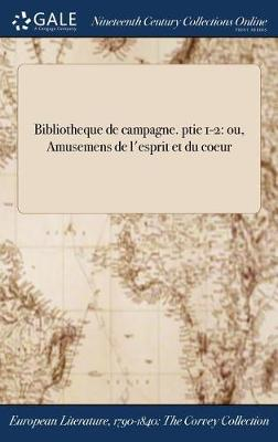 Bibliotheque de Campagne. Ptie 1-2: Ou, Amusemens de L'Esprit Et Du Coeur (Hardback)