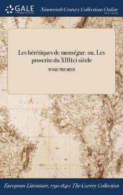 Les Heretiques de Monsegur: Ou, Les Proscrits Du Xiii(e) Siecle; Tome Premier (Hardback)