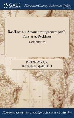 Roselina: Ou, Amour Et Vengeance: Par P. Pons Et A. Beckhaus; Tome Premier (Hardback)