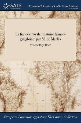 La Fiancee Royale: Histoire Franco-Gaugloise: Par M. de Marles; Tome Cinquieme (Paperback)