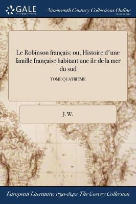 Le Robinson Francais: Ou, Histoire D'Une Famille Francaise Habitant Une Ile de la Mer Du Sud; Tome Quatrieme (Paperback)