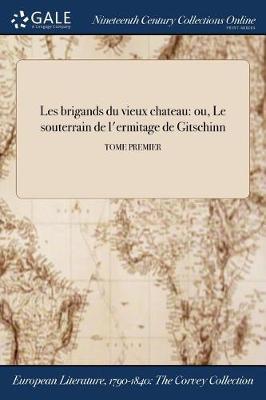 Les Brigands Du Vieux Chateau: Ou, Le Souterrain de L'Ermitage de Gitschinn; Tome Premier (Paperback)