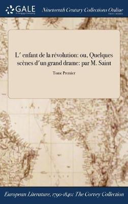 L' Enfant de la Revolution: Ou, Quelques Scenes D'Un Grand Drame: Par M. Saint; Tome Premier (Hardback)