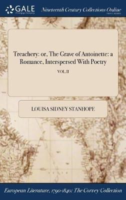 Treachery: Or, the Grave of Antoinette: A Romance, Interspersed with Poetry; Vol.II (Hardback)