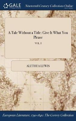 A Tale Without a Title: Give It What You Please; Vol. I (Hardback)