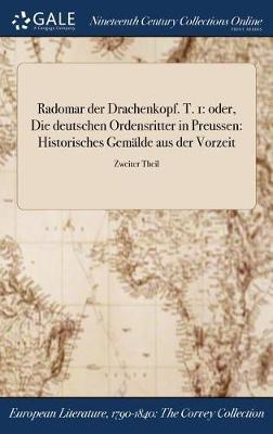 Radomar Der Drachenkopf. T. 1: Oder, Die Deutschen Ordensritter in Preussen: Historisches Gemalde Aus Der Vorzeit; Zweiter Theil (Hardback)