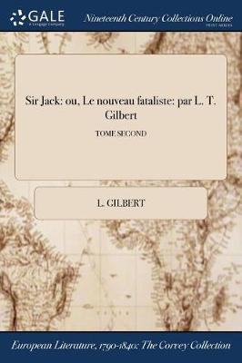 Sir Jack: Ou, Le Nouveau Fataliste: Par L. T. Gilbert; Tome Second (Paperback)