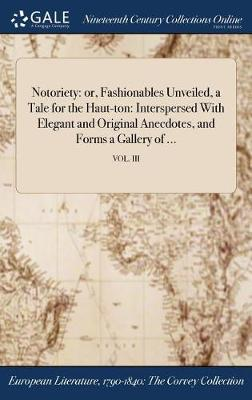 Notoriety: Or, Fashionables Unveiled, a Tale for the Haut-Ton: Interspersed with Elegant and Original Anecdotes, and Forms a Gallery of ...; Vol. III (Hardback)