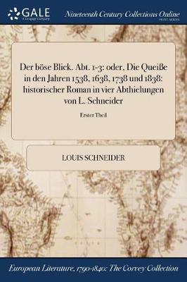 Der Bose Blick. Abt. 1-3: Oder, Die Queie in Den Jahren 1538, 1638, 1738 Und 1838: Historischer Roman in Vier Abthielungen Von L. Schneider; Erster Theil (Paperback)