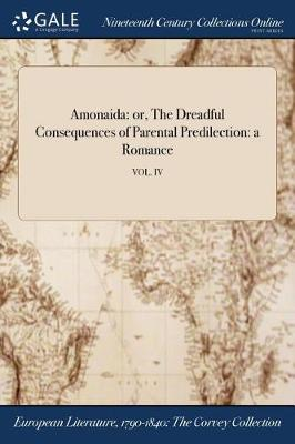 Amonaida: Or, the Dreadful Consequences of Parental Predilection: A Romance; Vol. IV (Paperback)