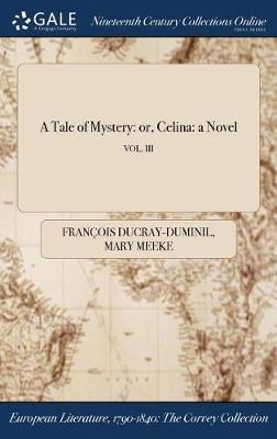 A Tale of Mystery: Or, Celina: A Novel; Vol. III (Hardback)