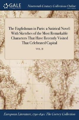 The Englishman in Paris: A Satirical Novel: With Sketches of the Most Remarkable Characters That Have Recently Visited That Celebrated Capital; Vol. II (Paperback)
