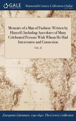 Memoirs of a Man of Fashion: Written by Himself; Including Anecdotes of Many Celebrated Persons with Whom He Had Intercourse and Connexion; Vol. II (Hardback)