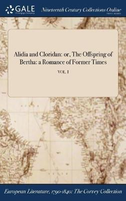 Alidia and Cloridan: Or, the Offspring of Bertha: A Romance of Former Times; Vol. I (Hardback)