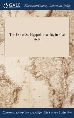 The Eve of St. Hyppolito: A Play in Five Acts (Hardback)