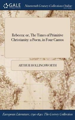 Rebecca: Or, the Times of Primitive Christianity: A Poem, in Four Cantos (Hardback)