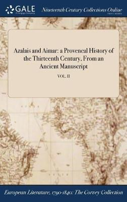 Azalais and Aimar: A Provencal History of the Thirteenth Century, from an Ancient Manuscript; Vol. II (Hardback)