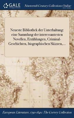 Neueste Bibliothek Der Unterhaltung: Eine Sammlung Der Interessantesten Novellen, Erzahlungen, Criminal-Geschichten, Biographischen Skizzen, ... (Hardback)