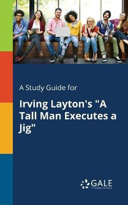 A Study Guide for Irving Layton's a Tall Man Executes a Jig (Paperback)