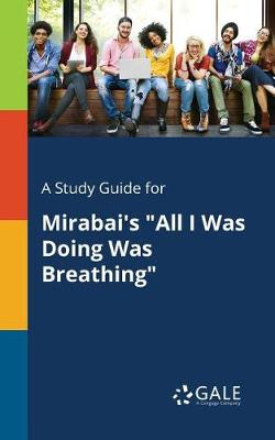 A Study Guide for Mirabai's All I Was Doing Was Breathing (Paperback)