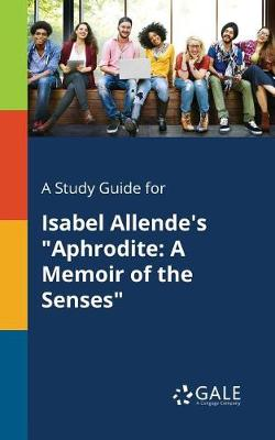 A Study Guide for Isabel Allende's Aphrodite: A Memoir of the Senses (Paperback)