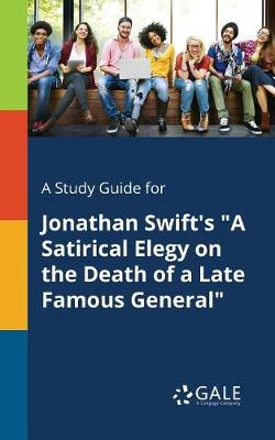 A Study Guide for Jonathan Swift's a Satirical Elegy on the Death of a Late Famous General (Paperback)