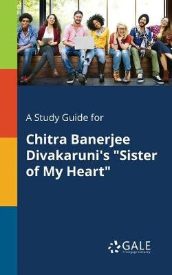 A Study Guide for Chitra Banerjee Divakaruni's Sister of My Heart (Paperback)