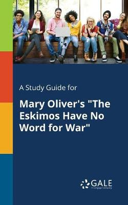 A Study Guide for Mary Oliver's the Eskimos Have No Word for War (Paperback)