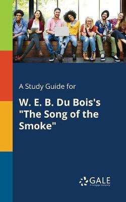 A Study Guide for W. E. B. Du Bois's the Song of the Smoke (Paperback)