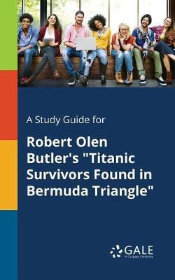 A Study Guide for Robert Olen Butler's Titanic Survivors Found in Bermuda Triangle (Paperback)