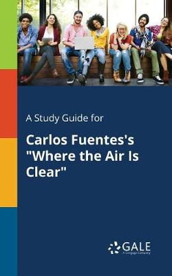 A Study Guide for Carlos Fuentes's Where the Air Is Clear (Paperback)