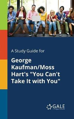 A Study Guide for George Kaufman/Moss Hart's You Can't Take It with You (Paperback)