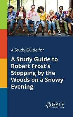 A Study Guide for A Study Guide to Robert Frost's Stopping by the Woods on a Snowy Evening (Paperback)