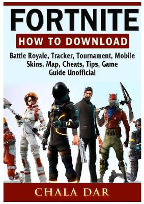 Fortnite How to Download, Battle Royale, Tracker, Tournament, Mobile, Skins, Map, Cheats, Tips, Game Guide Unofficial (Paperback)