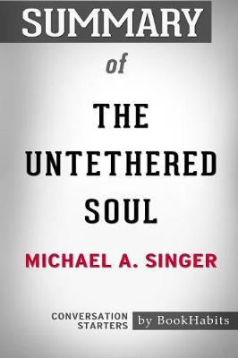Summary of the Untethered Soul by Michael A. Singer: Conversation Starters (Paperback)