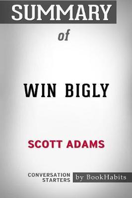 Summary of Win Bigly by Scott Adams: Conversation Starters (Paperback)