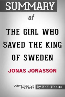 Summary of the Girl Who Saved the King of Sweden by Jonas Jonasson: Conversation Starters (Paperback)