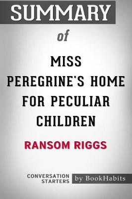 Summary of Miss Peregrine's Home for Peculiar Children by Ransom Riggs: Conversation Starters (Paperback)
