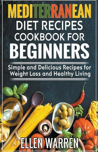 Mediterranean Diet Recipes Cookbook for Beginners: Simple and Delicious Recipes for Weight Loss and Healthy Living (Paperback)