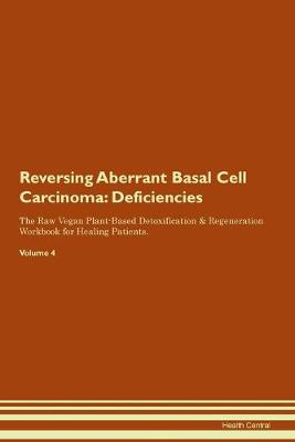 Reversing Aberrant Basal Cell Carcinoma: Deficiencies The Raw Vegan Plant-Based Detoxification & Regeneration Workbook for Healing Patients. Volume 4 (Paperback)