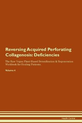 Reversing Acquired Perforating Collagenosis: Deficiencies The Raw Vegan Plant-Based Detoxification & Regeneration Workbook for Healing Patients. Volume 4 (Paperback)
