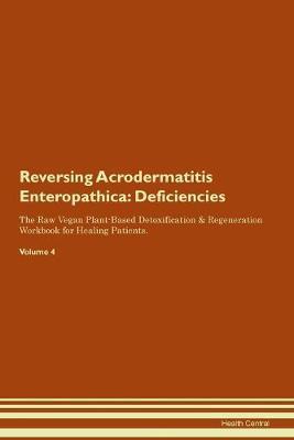 Reversing Acrodermatitis Enteropathica: Deficiencies The Raw Vegan Plant-Based Detoxification & Regeneration Workbook for Healing Patients. Volume 4 (Paperback)