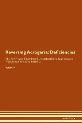 Reversing Acrogeria: Deficiencies The Raw Vegan Plant-Based Detoxification & Regeneration Workbook for Healing Patients. Volume 4 (Paperback)