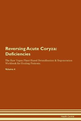 Reversing Acute Coryza: Deficiencies The Raw Vegan Plant-Based Detoxification & Regeneration Workbook for Healing Patients. Volume 4 (Paperback)