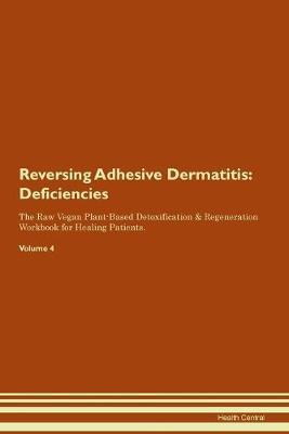 Reversing Adhesive Dermatitis: Deficiencies The Raw Vegan Plant-Based Detoxification & Regeneration Workbook for Healing Patients. Volume 4 (Paperback)