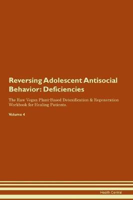 Reversing Adolescent Antisocial Behavior: Deficiencies The Raw Vegan Plant-Based Detoxification & Regeneration Workbook for Healing Patients. Volume 4 (Paperback)