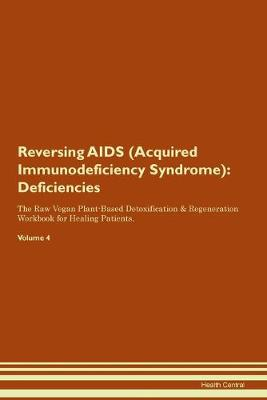 Reversing AIDS (Acquired Immunodeficiency Syndrome): Deficiencies The Raw Vegan Plant-Based Detoxification & Regeneration Workbook for Healing Patients. Volume 4 (Paperback)
