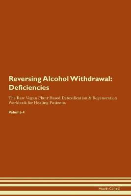 Reversing Alcohol Withdrawal: Deficiencies The Raw Vegan Plant-Based Detoxification & Regeneration Workbook for Healing Patients. Volume 4 (Paperback)