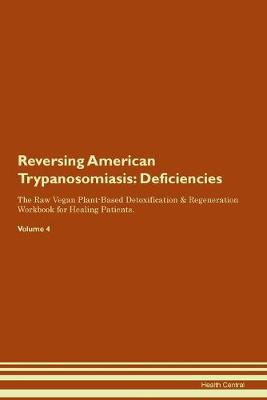 Reversing American Trypanosomiasis: Deficiencies The Raw Vegan Plant-Based Detoxification & Regeneration Workbook for Healing Patients. Volume 4 (Paperback)
