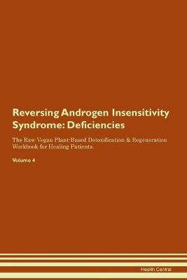 Reversing Androgen Insensitivity Syndrome: Deficiencies The Raw Vegan Plant-Based Detoxification & Regeneration Workbook for Healing Patients. Volume 4 (Paperback)
